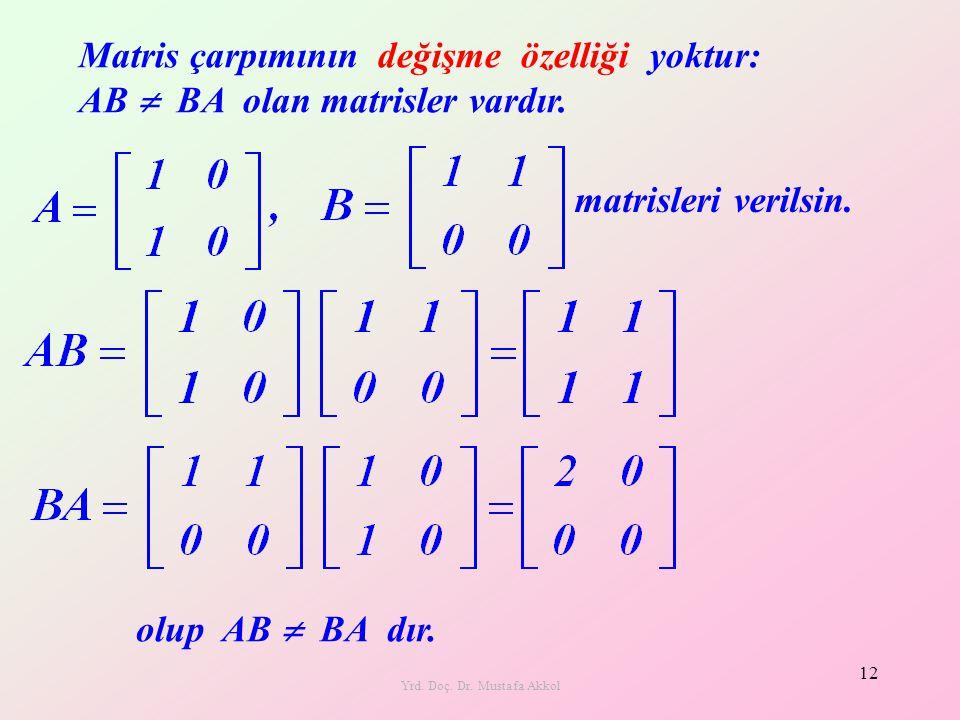 Yrd. Doç. Dr. Mustafa Akkol 12 Matris çarpımının değişme özelliği yoktur: AB  BA olan matrisler vardır. matrisleri verilsin. olup AB  BA dır.