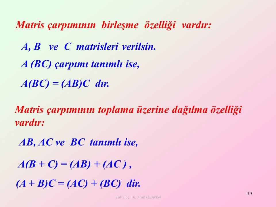 Yrd. Doç. Dr. Mustafa Akkol 13 Matris çarpımının birleşme özelliği vardır: A(BC) = (AB)C dır. Matris çarpımının toplama üzerine dağılma özelliği vardı