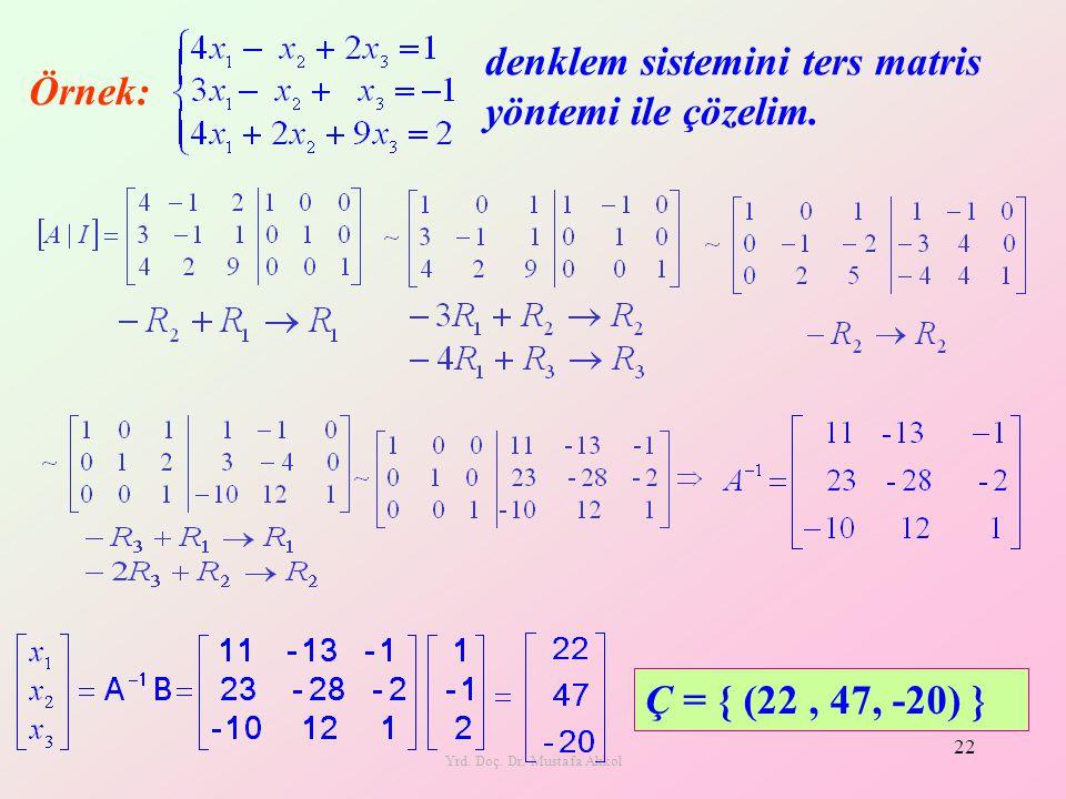 Yrd. Doç. Dr. Mustafa Akkol 22 Örnek: denklem sistemini ters matris yöntemi ile çözelim. Ç = { (22, 47, -20) }