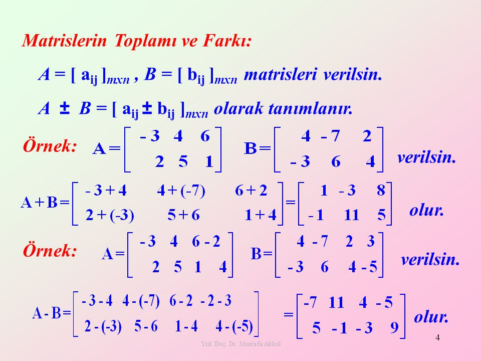 Yrd. Doç. Dr. Mustafa Akkol 4 Matrislerin Toplamı ve Farkı: Örnek: verilsin. olur. A = [ a ij ] mxn, B = [ b ij ] mxn matrisleri verilsin. A ± B = [ a