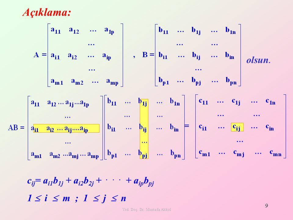 Yrd. Doç. Dr. Mustafa Akkol 9 c ij = a i1 b 1j + a i2 b 2j +... + a ip b pj 1  i  m ; 1  j  n olsun. Açıklama:
