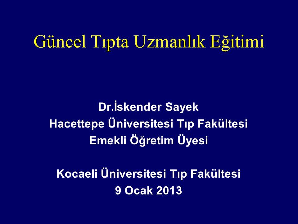 Güncel Tıpta Uzmanlık Eğitimi Dr.İskender Sayek Hacettepe Üniversitesi Tıp Fakültesi Emekli Öğretim Üyesi Kocaeli Üniversitesi Tıp Fakültesi 9 Ocak 2013