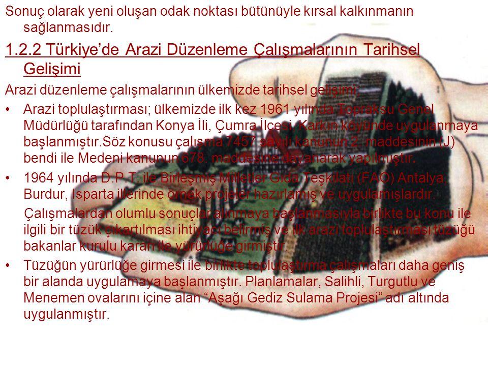 Sonuç olarak yeni oluşan odak noktası bütünüyle kırsal kalkınmanın sağlanmasıdır. 1.2.2 Türkiye'de Arazi Düzenleme Çalışmalarının Tarihsel Gelişimi Ar