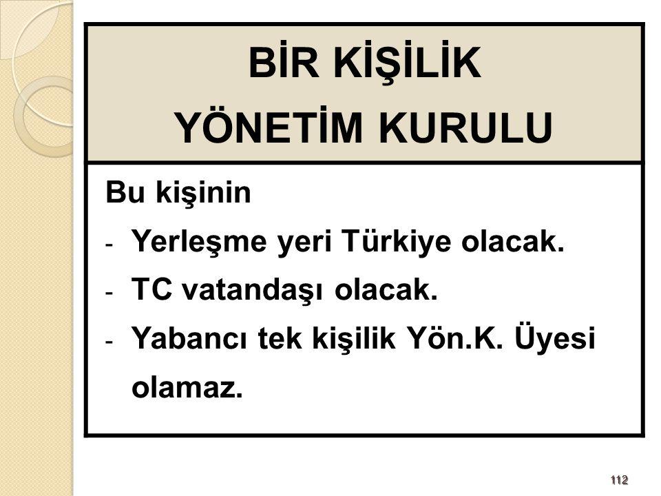 112112 BİR KİŞİLİK YÖNETİM KURULU Bu kişinin - Yerleşme yeri Türkiye olacak. - TC vatandaşı olacak. - Yabancı tek kişilik Yön.K. Üyesi olamaz.