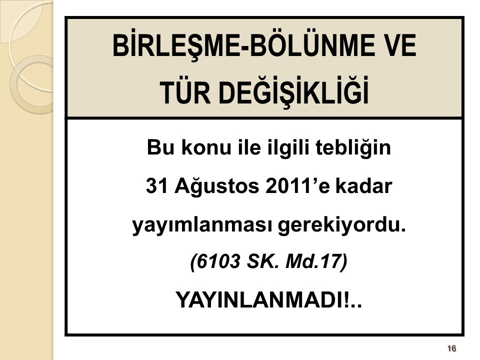 1616 BİRLEŞME-BÖLÜNME VE TÜR DEĞİŞİKLİĞİ Bu konu ile ilgili tebliğin 31 Ağustos 2011'e kadar yayımlanması gerekiyordu. (6103 SK. Md.17) YAYINLANMADI!.