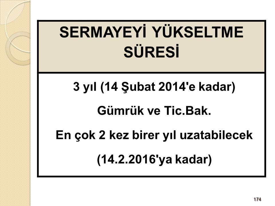 174174 SERMAYEYİ YÜKSELTME SÜRESİ 3 yıl (14 Şubat 2014'e kadar) Gümrük ve Tic.Bak. En çok 2 kez birer yıl uzatabilecek (14.2.2016'ya kadar)