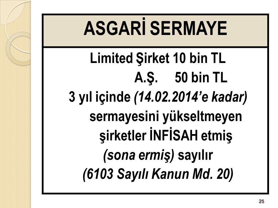 2525 ASGARİ SERMAYE Limited Şirket 10 bin TL A.Ş. 50 bin TL 3 yıl içinde (14.02.2014'e kadar) sermayesini yükseltmeyen şirketler İNFİSAH etmiş (sona e