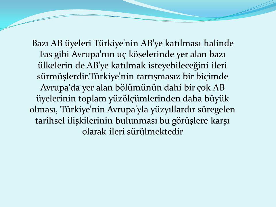 Bazı AB üyeleri Türkiye'nin AB'ye katılması halinde Fas gibi Avrupa'nın uç köşelerinde yer alan bazı ülkelerin de AB'ye katılmak isteyebileceğini iler