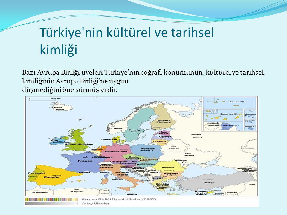 Türkiye'nin kültürel ve tarihsel kimliği Bazı Avrupa Birliği üyeleri Türkiye'nin coğrafi konumunun, kültürel ve tarihsel kimliğinin Avrupa Birliği'ne