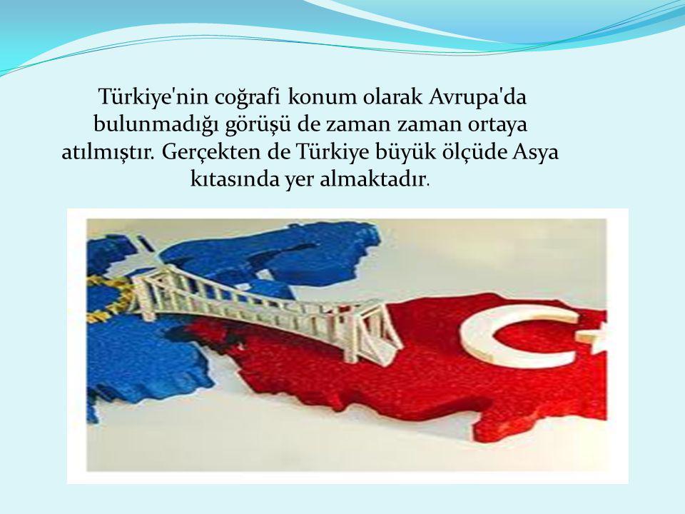 Türkiye'nin coğrafi konum olarak Avrupa'da bulunmadığı görüşü de zaman zaman ortaya atılmıştır. Gerçekten de Türkiye büyük ölçüde Asya kıtasında yer a