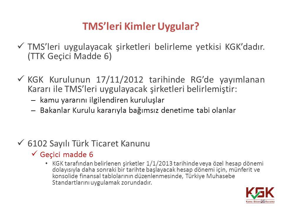 TMS'leri Kimler Uygular? TMS'leri uygulayacak şirketleri belirleme yetkisi KGK'dadır. (TTK Geçici Madde 6) KGK Kurulunun 17/11/2012 tarihinde RG'de ya