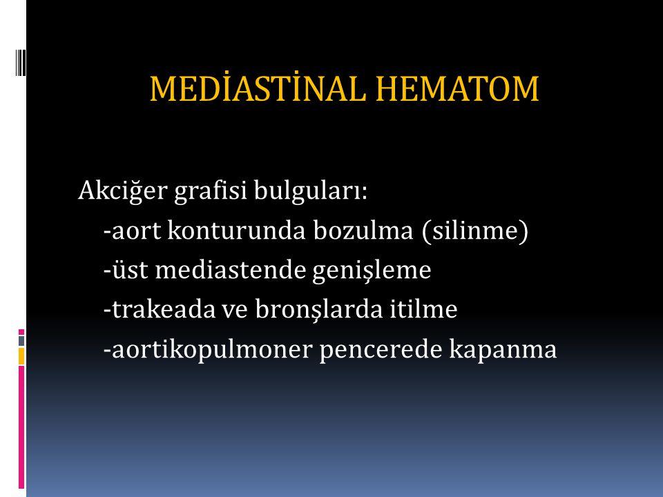 MEDİASTİNAL HEMATOM Akciğer grafisi bulguları: -aort konturunda bozulma (silinme) -üst mediastende genişleme -trakeada ve bronşlarda itilme -aortikopulmoner pencerede kapanma