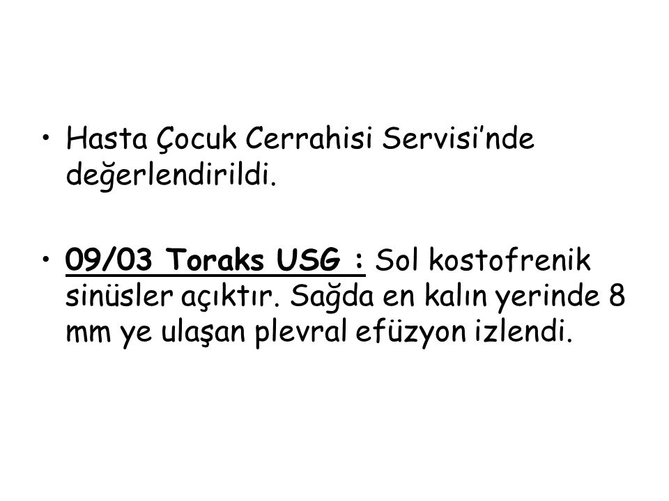 Hasta Çocuk Cerrahisi Servisi'nde değerlendirildi. 09/03 Toraks USG : Sol kostofrenik sinüsler açıktır. Sağda en kalın yerinde 8 mm ye ulaşan plevral