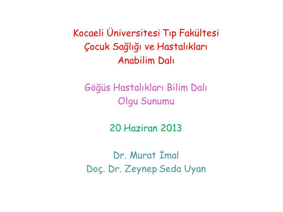 Kocaeli Üniversitesi Tıp Fakültesi Çocuk Sağlığı ve Hastalıkları Anabilim Dalı Göğüs Hastalıkları Bilim Dalı Olgu Sunumu 20 Haziran 2013 Dr. Murat İma