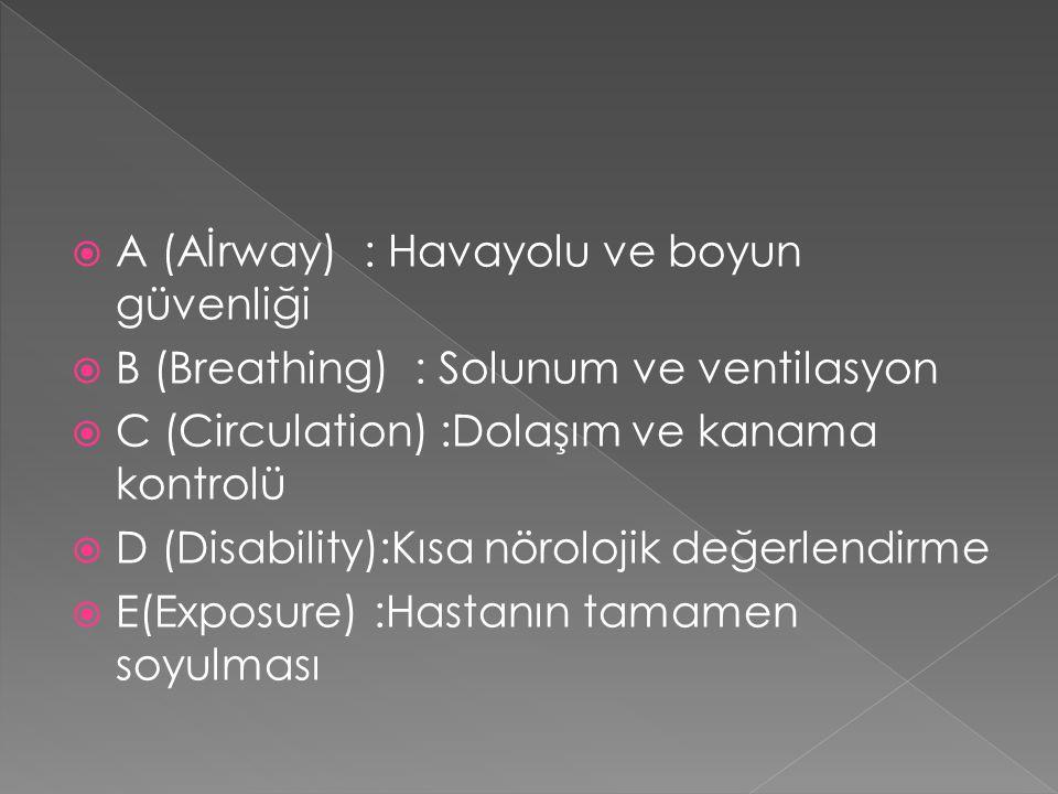  A (Aİrway) : Havayolu ve boyun güvenliği  B (Breathing) : Solunum ve ventilasyon  C (Circulation) :Dolaşım ve kanama kontrolü  D (Disability):Kısa nörolojik değerlendirme  E(Exposure) :Hastanın tamamen soyulması