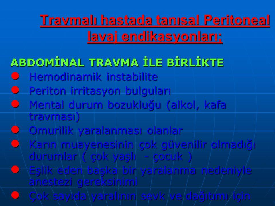 Travmalı hastada tanısal Peritoneal lavaj endikasyonları; ABDOMİNAL TRAVMA İLE BİRLİKTE Hemodinamik instabilite Hemodinamik instabilite Periton irritasyon bulguları Periton irritasyon bulguları Mental durum bozukluğu (alkol, kafa travması) Mental durum bozukluğu (alkol, kafa travması) Omurilik yaralanması olanlar Omurilik yaralanması olanlar Karın muayenesinin çok güvenilir olmadığı durumlar ( çok yaşlı - çocuk ) Karın muayenesinin çok güvenilir olmadığı durumlar ( çok yaşlı - çocuk ) Eşlik eden başka bir yaralanma nedeniyle anestezi gereksinimi Eşlik eden başka bir yaralanma nedeniyle anestezi gereksinimi Çok sayıda yaralının sevk ve dağıtımı için Çok sayıda yaralının sevk ve dağıtımı için