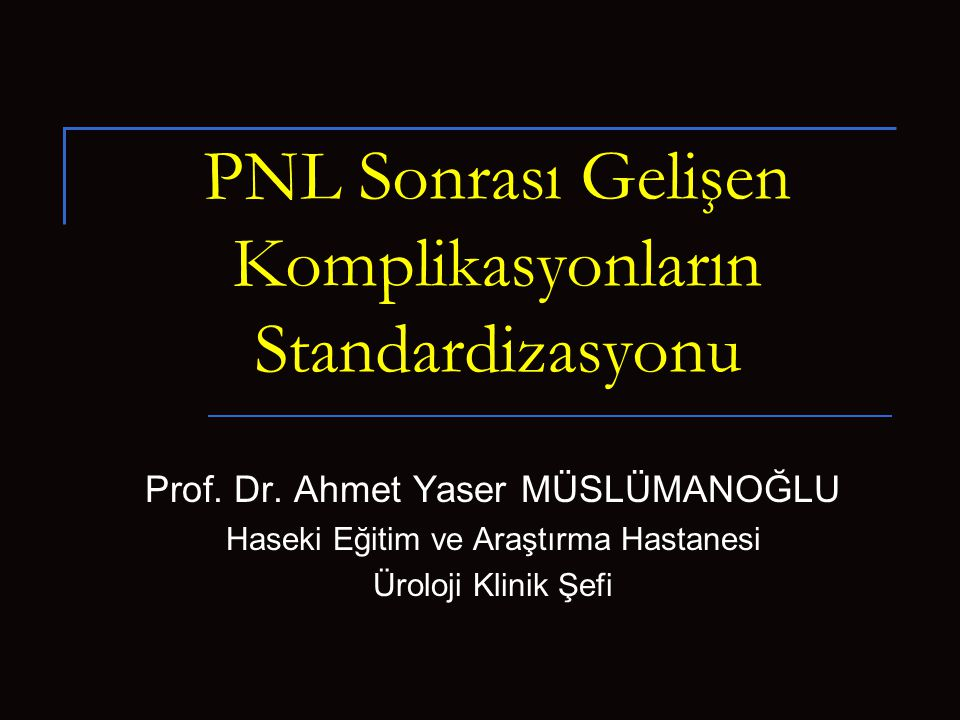 PNL Sonrası Gelişen Komplikasyonların Standardizasyonu Prof. Dr. Ahmet Yaser MÜSLÜMANOĞLU Haseki Eğitim ve Araştırma Hastanesi Üroloji Klinik Şefi