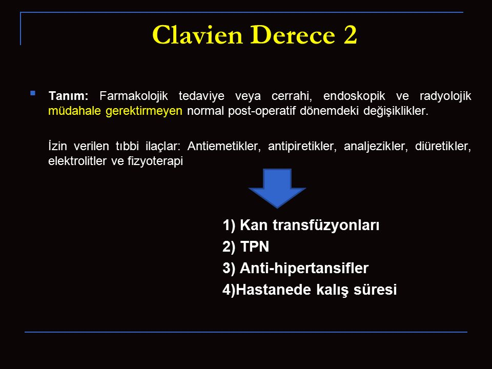 Clavien Derece 2 Tanım: Farmakolojik tedaviye veya cerrahi, endoskopik ve radyolojik müdahale gerektirmeyen normal post-operatif dönemdeki değişiklikler.