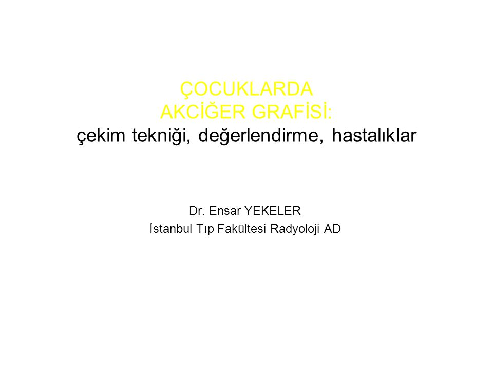 ÇOCUKLARDA AKCİĞER GRAFİSİ: çekim tekniği, değerlendirme, hastalıklar Dr. Ensar YEKELER İstanbul Tıp Fakültesi Radyoloji AD