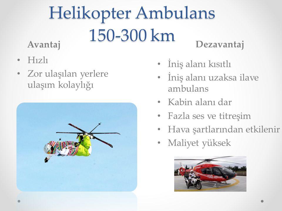 Helikopter Ambulans 150-300 km Avantaj Dezavantaj Hızlı Zor ulaşılan yerlere ulaşım kolaylığı İniş alanı kısıtlı İniş alanı uzaksa ilave ambulans Kabi