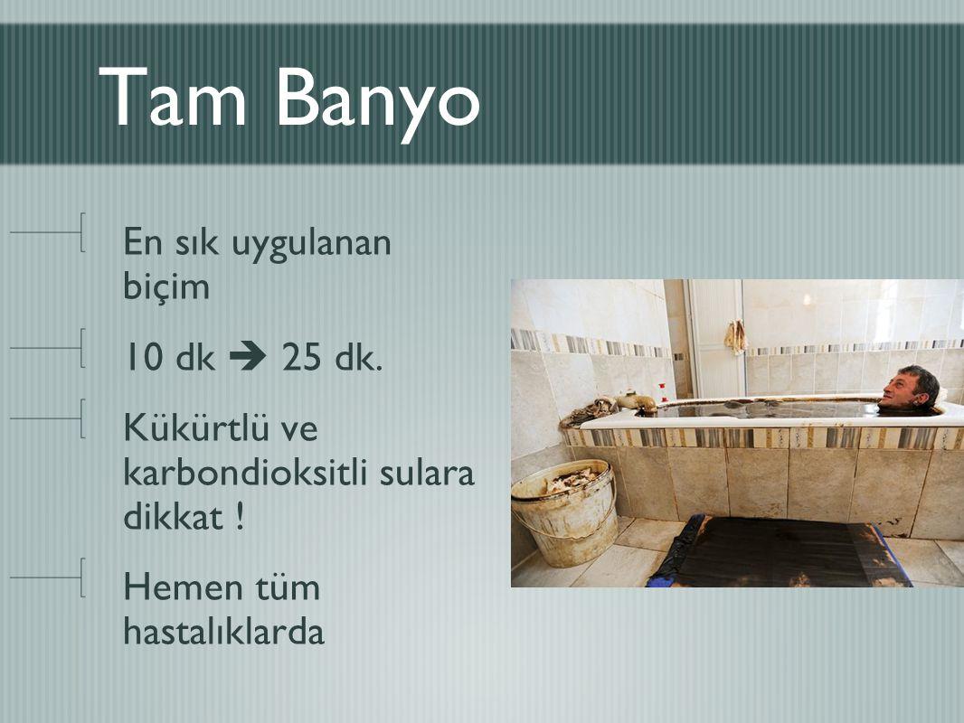 Tam Banyo En sık uygulanan biçim 10 dk  25 dk. Kükürtlü ve karbondioksitli sulara dikkat ! Hemen tüm hastalıklarda