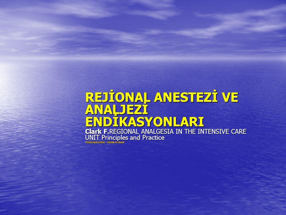 REJİONAL ANESTEZİ VE ANALJEZİ ENDİKASYONLARI Clark F.REGIONAL ANALGESIA IN THE INTENSIVE CARE UNIT Principles and Practice critical Care Clinics - Vol