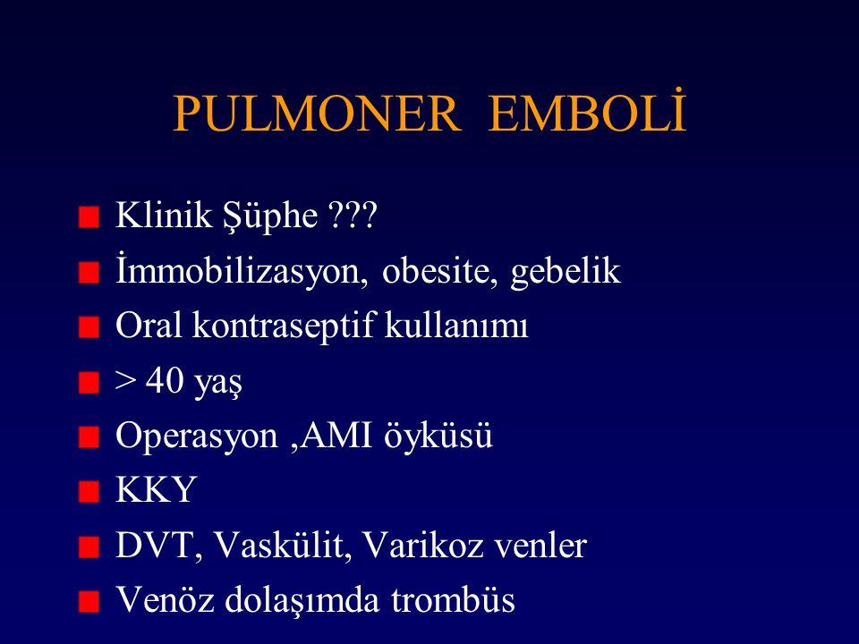 PULMONER EMBOLİ Klinik Şüphe ??? İmmobilizasyon, obesite, gebelik Oral kontraseptif kullanımı > 40 yaş Operasyon,AMI öyküsü KKY DVT, Vaskülit, Varikoz