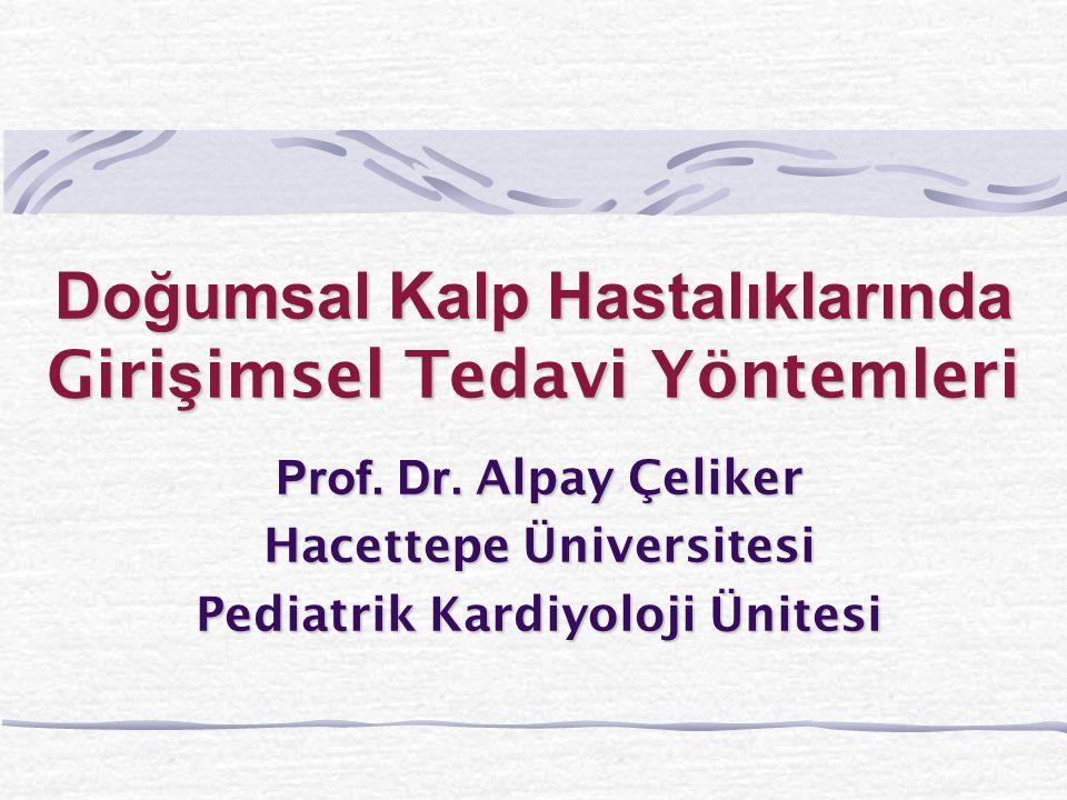Doğumsal Kalp Hastalıklarında Giri ş imsel Tedavi Yöntemleri Prof. Dr. Alpay Çeliker Hacettepe Üniversitesi Pediatrik Kardiyoloji Ünitesi