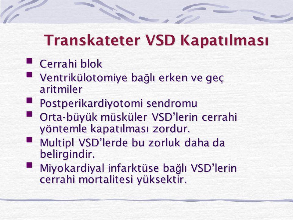 Transkateter VSD Kapatılması  Cerrahi blok  Ventrikülotomiye ba ğ lı erken ve geç aritmiler  Postperikardiyotomi sendromu  Orta-büyük müsküler VSD