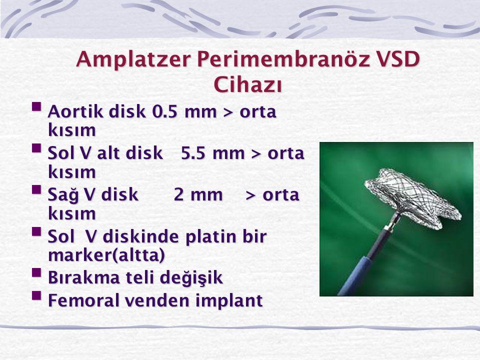 Amplatzer Perimembranöz VSD Cihazı  Aortik disk 0.5 mm > orta kısım  Sol V alt disk 5.5 mm > orta kısım  Sa ğ V disk2 mm > orta kısım  Sol V diski