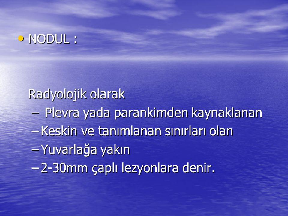 NODUL : NODUL : Radyolojik olarak – Plevra yada parankimden kaynaklanan –Keskin ve tanımlanan sınırları olan –Yuvarlağa yakın –2-30mm çaplı lezyonlara