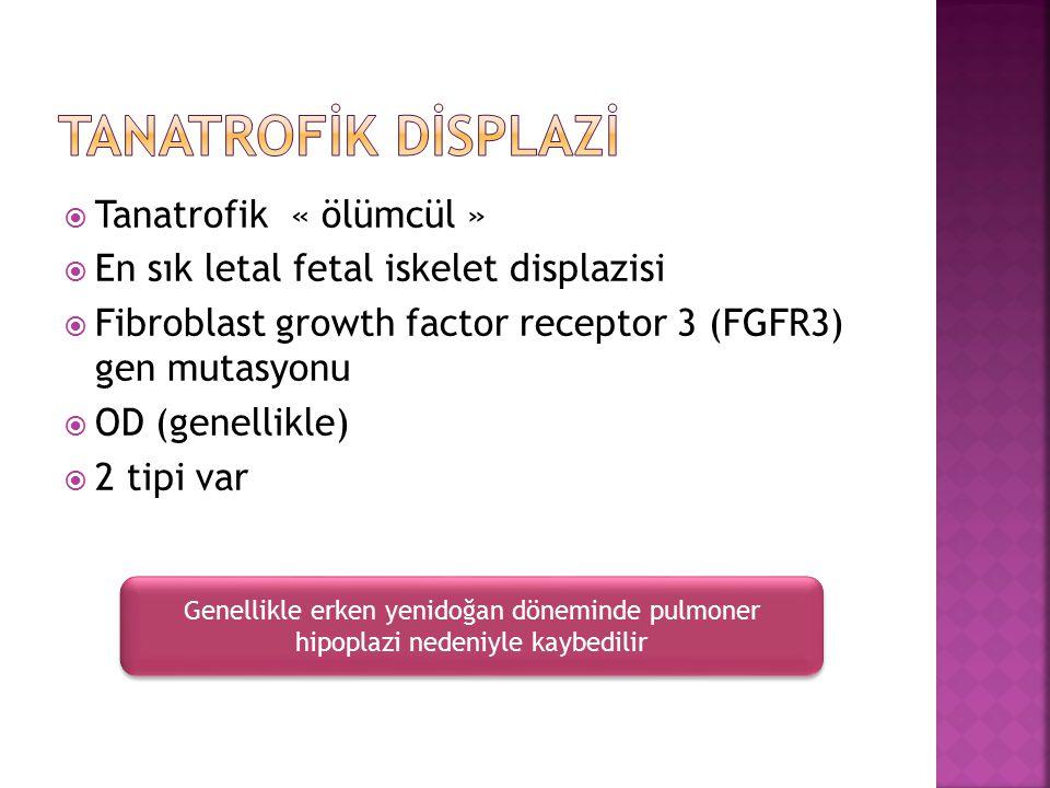  Tanatrofik « ölümcül »  En sık letal fetal iskelet displazisi  Fibroblast growth factor receptor 3 (FGFR3) gen mutasyonu  OD (genellikle)  2 tip