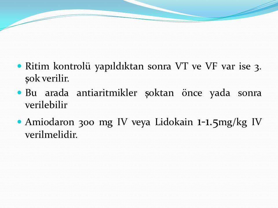 Ritim kontrolü yapıldıktan sonra VT ve VF var ise 3. şok verilir. Bu arada antiaritmikler şoktan önce yada sonra verilebilir Amiodaron 300 mg IV veya