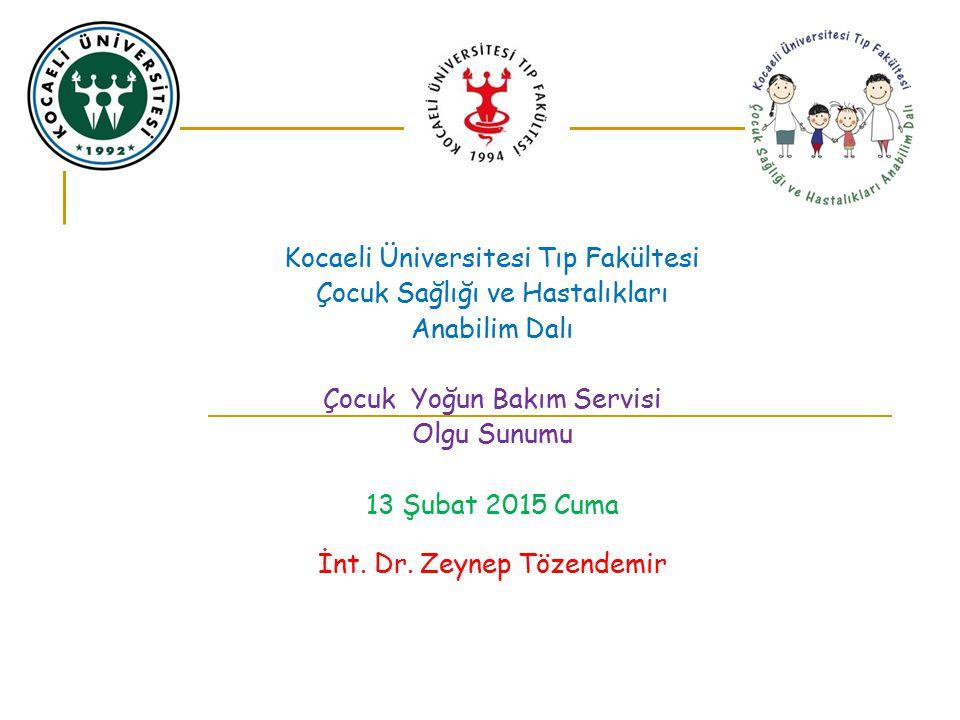 Kocaeli Üniversitesi Tıp Fakültesi Çocuk Sağlığı ve Hastalıkları Anabilim Dalı Çocuk Yoğun Bakım Servisi Olgu Sunumu 13 Şubat 2015 Cuma İnt. Dr. Zeyne