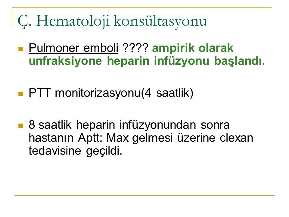 Ç. Hematoloji konsültasyonu Pulmoner emboli ???? ampirik olarak unfraksiyone heparin infüzyonu başlandı. PTT monitorizasyonu(4 saatlik) 8 saatlik hepa