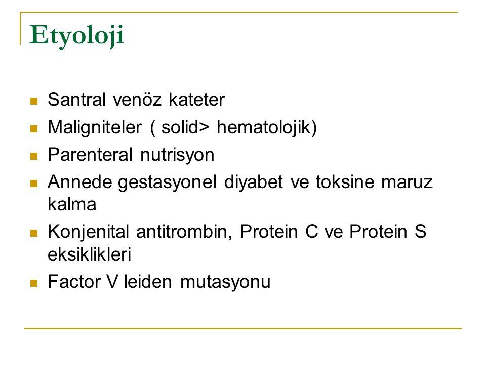 Etyoloji Santral venöz kateter Maligniteler ( solid> hematolojik) Parenteral nutrisyon Annede gestasyonel diyabet ve toksine maruz kalma Konjenital an