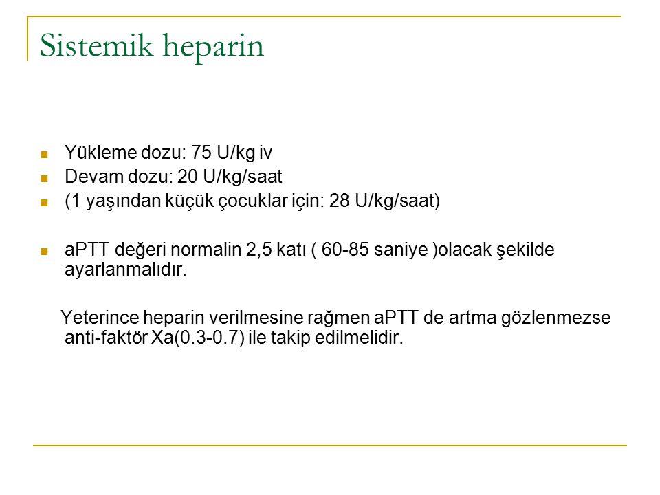 Sistemik heparin Yükleme dozu: 75 U/kg iv Devam dozu: 20 U/kg/saat (1 yaşından küçük çocuklar için: 28 U/kg/saat) aPTT değeri normalin 2,5 katı ( 60-8