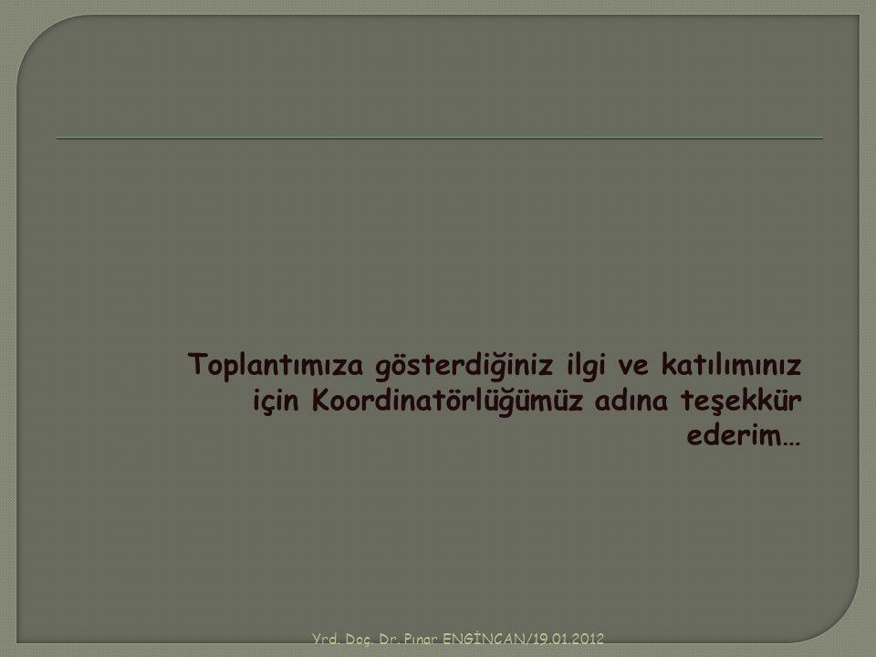 Yrd. Doç. Dr. Pınar ENGİNCAN/19.01.2012 Toplantımıza gösterdiğiniz ilgi ve katılımınız için Koordinatörlüğümüz adına teşekkür ederim…