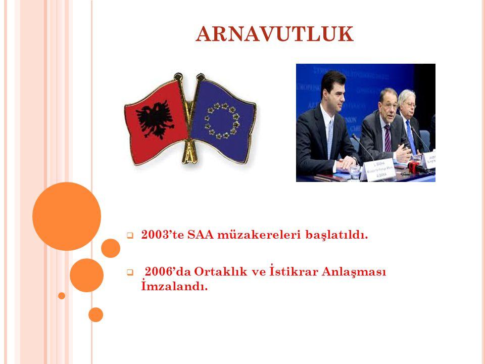 ARNAVUTLUK  2003'te SAA müzakereleri başlatıldı.  2006'da Ortaklık ve İstikrar Anlaşması İmzalandı.
