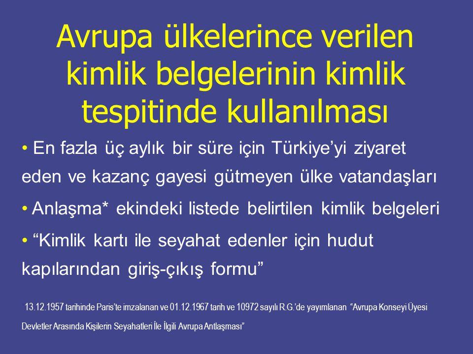 Avrupa ülkelerince verilen kimlik belgelerinin kimlik tespitinde kullanılması En fazla üç aylık bir süre için Türkiye'yi ziyaret eden ve kazanç gayesi gütmeyen ülke vatandaşları Anlaşma* ekindeki listede belirtilen kimlik belgeleri Kimlik kartı ile seyahat edenler için hudut kapılarından giriş-çıkış formu *13.12.1957 tarihinde Paris'te imzalanan ve 01.12.1967 tarih ve 10972 sayılı R.G.'de yayımlanan Avrupa Konseyi Üyesi Devletler Arasında Kişilerin Seyahatleri İle İlgili Avrupa Antlaşması
