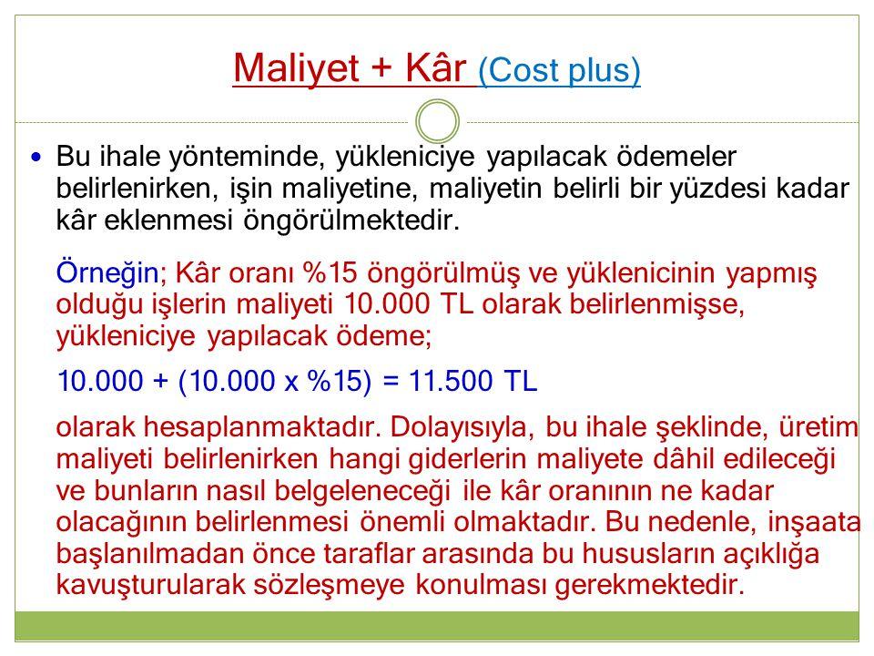 Maliyet + Kâr (Cost plus) Bu ihale yönteminde, yükleniciye yapılacak ödemeler belirlenirken, işin maliyetine, maliyetin belirli bir yüzdesi kadar kâr