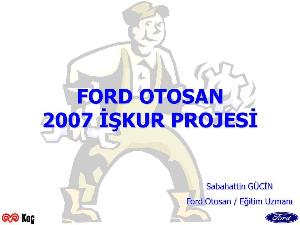 FORD OTOSAN 2007 İŞKUR PROJESİ Sabahattin GÜCİN Ford Otosan / Eğitim Uzmanı