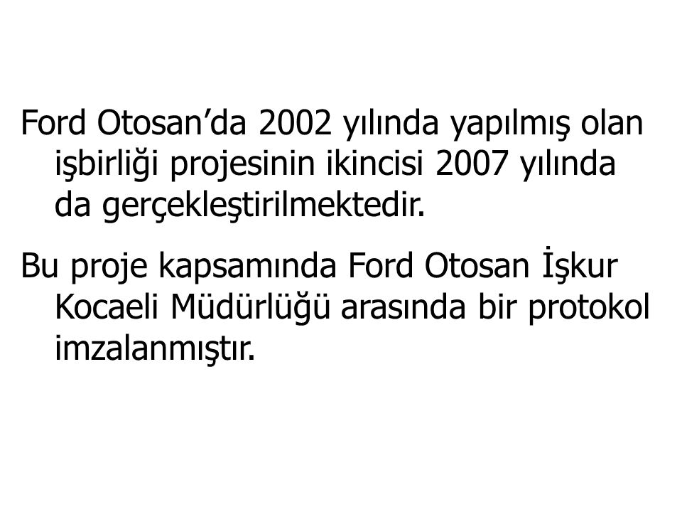 Ford Otosan'da 2002 yılında yapılmış olan işbirliği projesinin ikincisi 2007 yılında da gerçekleştirilmektedir.