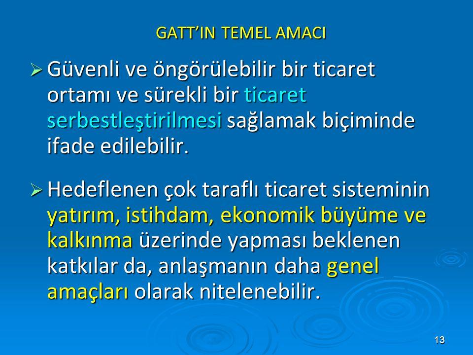 13 GATT'IN TEMEL AMACI GATT'IN TEMEL AMACI  Güvenli ve öngörülebilir bir ticaret ortamı ve sürekli bir ticaret serbestleştirilmesi sağlamak biçiminde