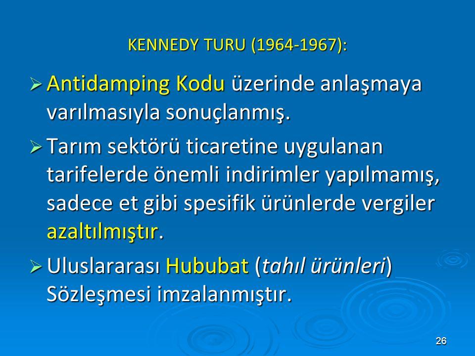 26 KENNEDY TURU (1964-1967):  Antidamping Kodu üzerinde anlaşmaya varılmasıyla sonuçlanmış.  Tarım sektörü ticaretine uygulanan tarifelerde önemli i