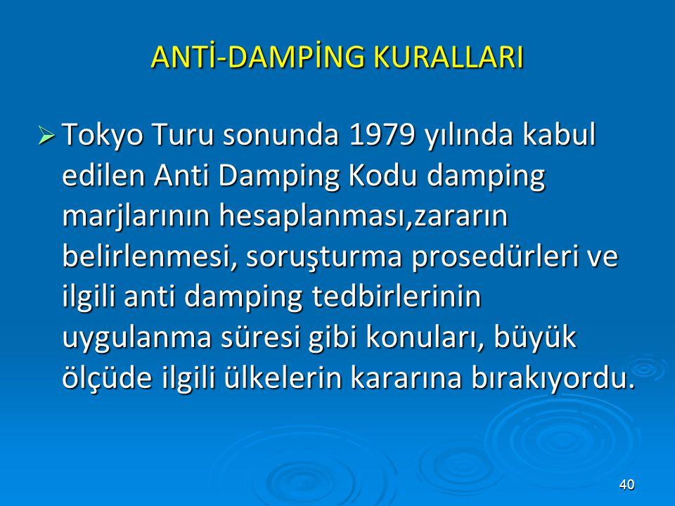 40 ANTİ-DAMPİNG KURALLARI  Tokyo Turu sonunda 1979 yılında kabul edilen Anti Damping Kodu damping marjlarının hesaplanması,zararın belirlenmesi, soru