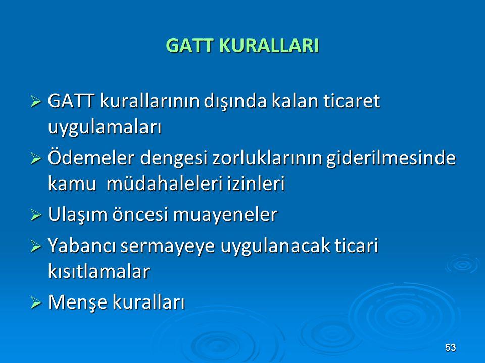 53 GATT KURALLARI  GATT kurallarının dışında kalan ticaret uygulamaları  Ödemeler dengesi zorluklarının giderilmesinde kamu müdahaleleri izinleri 
