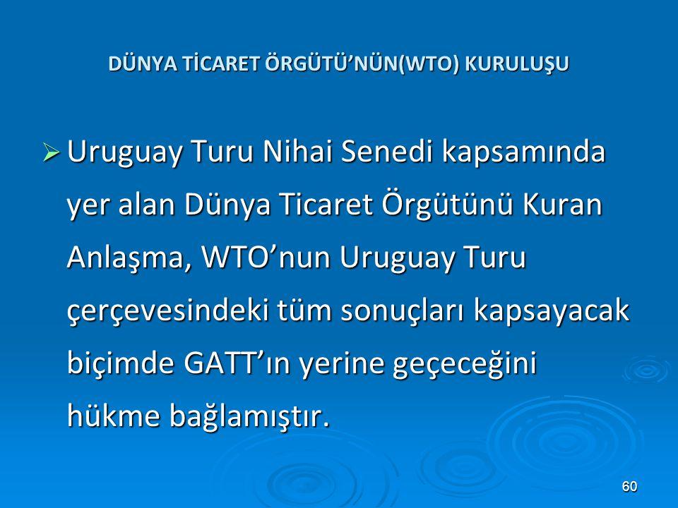 60 DÜNYA TİCARET ÖRGÜTÜ'NÜN(WTO) KURULUŞU  Uruguay Turu Nihai Senedi kapsamında yer alan Dünya Ticaret Örgütünü Kuran Anlaşma, WTO'nun Uruguay Turu ç