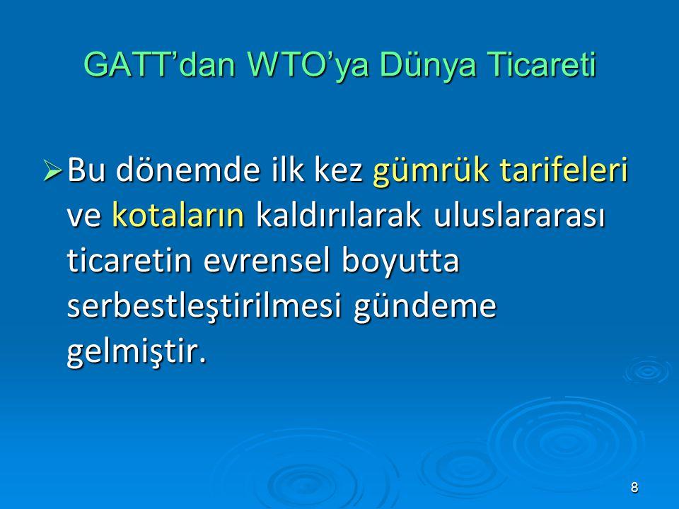 8  Bu dönemde ilk kez gümrük tarifeleri ve kotaların kaldırılarak uluslararası ticaretin evrensel boyutta serbestleştirilmesi gündeme gelmiştir. GATT