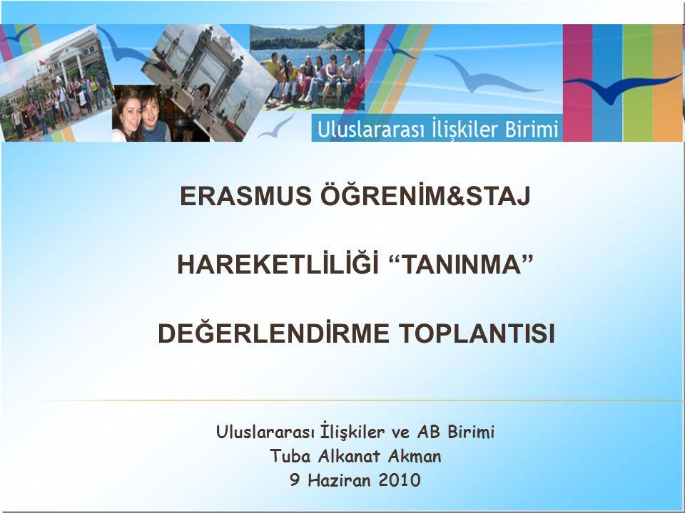 ERASMUS ÖĞRENİM&STAJ HAREKETLİLİĞİ TANINMA DEĞERLENDİRME TOPLANTISI Uluslararası İlişkiler ve AB Birimi Tuba Alkanat Akman 9 Haziran 2010